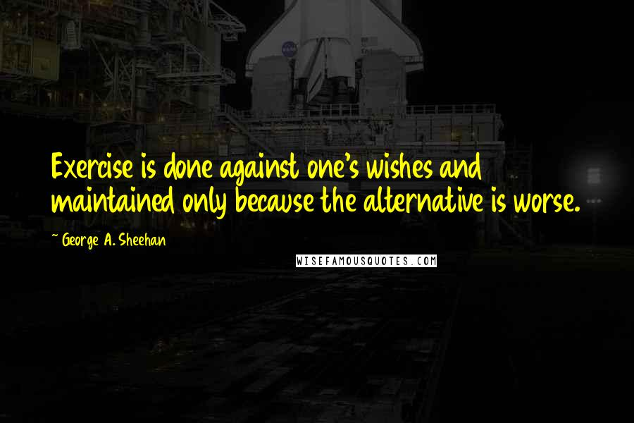 George A. Sheehan quotes: Exercise is done against one's wishes and maintained only because the alternative is worse.