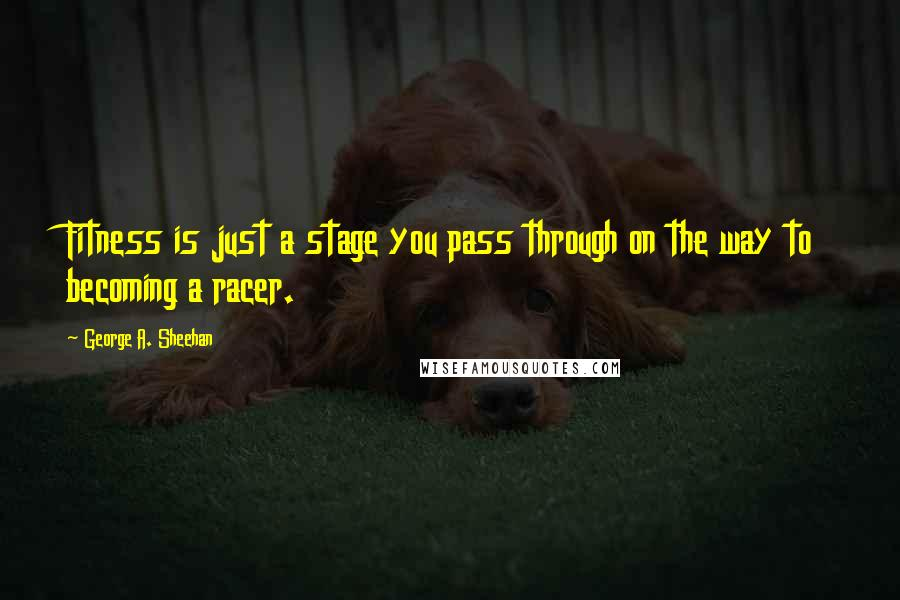 George A. Sheehan quotes: Fitness is just a stage you pass through on the way to becoming a racer.