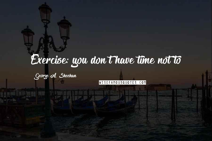George A. Sheehan quotes: Exercise: you don't have time not to
