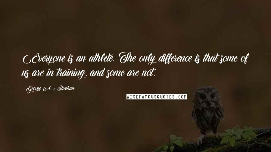 George A. Sheehan quotes: Everyone is an athlete. The only difference is that some of us are in training, and some are not.