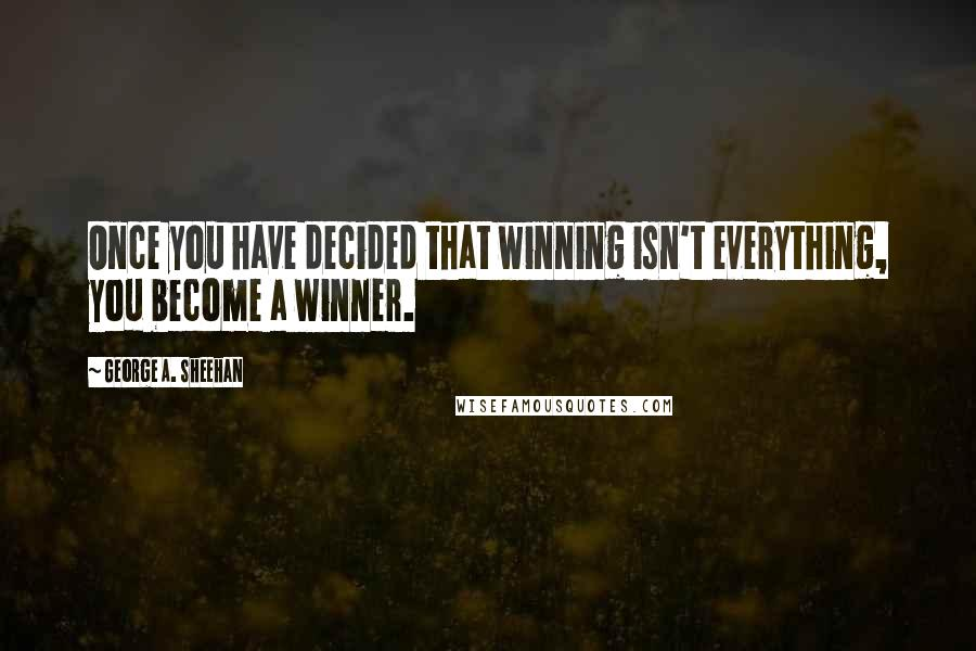 George A. Sheehan quotes: Once you have decided that winning isn't everything, you become a winner.