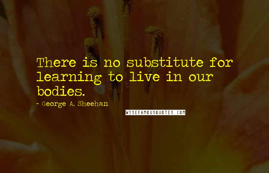 George A. Sheehan quotes: There is no substitute for learning to live in our bodies.