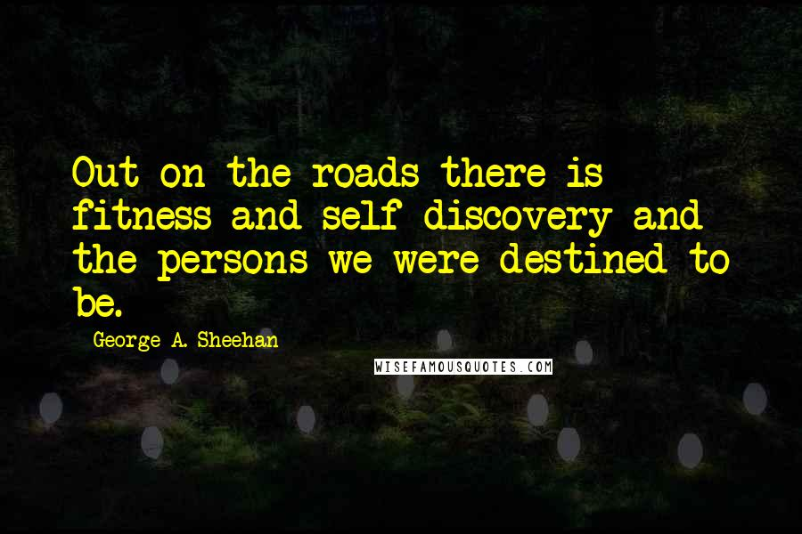 George A. Sheehan quotes: Out on the roads there is fitness and self-discovery and the persons we were destined to be.