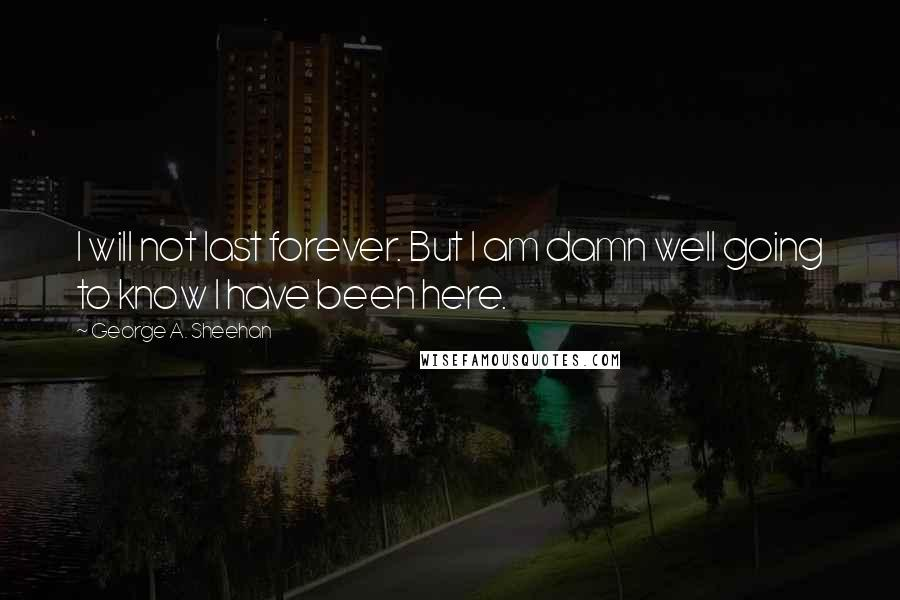 George A. Sheehan quotes: I will not last forever. But I am damn well going to know I have been here.
