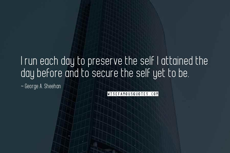 George A. Sheehan quotes: I run each day to preserve the self I attained the day before and to secure the self yet to be.