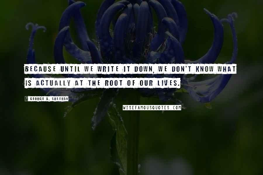 George A. Sheehan quotes: Because until we write it down, we don't know what is actually at the root of our lives.