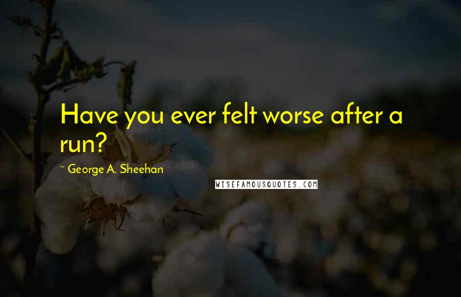 George A. Sheehan quotes: Have you ever felt worse after a run?