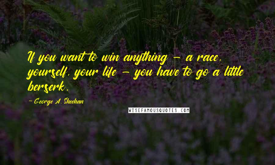 George A. Sheehan quotes: If you want to win anything - a race, yourself, your life - you have to go a little berserk.