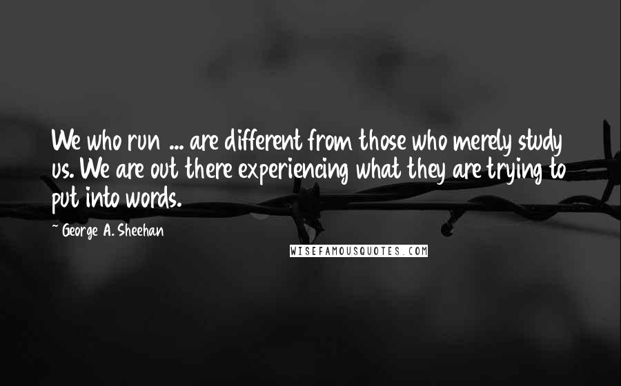 George A. Sheehan quotes: We who run ... are different from those who merely study us. We are out there experiencing what they are trying to put into words.