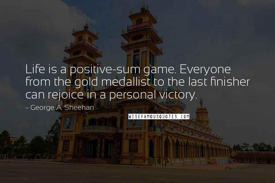 George A. Sheehan quotes: Life is a positive-sum game. Everyone from the gold medallist to the last finisher can rejoice in a personal victory.