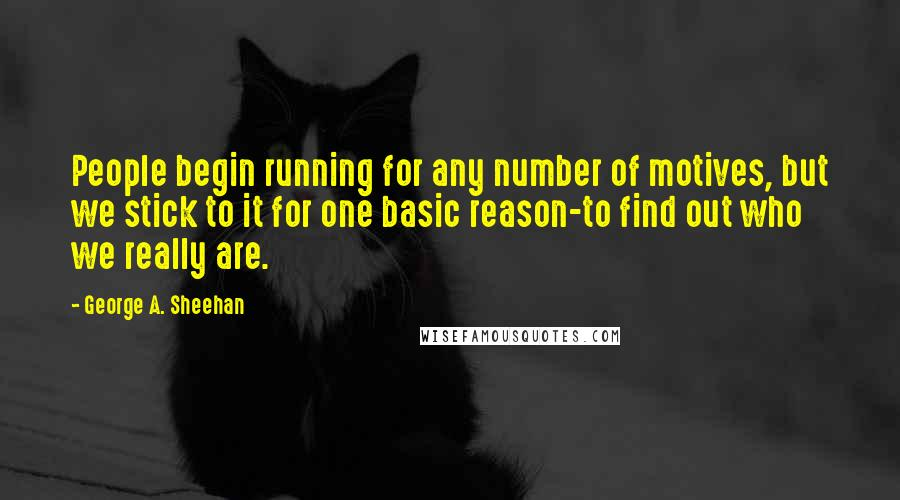 George A. Sheehan quotes: People begin running for any number of motives, but we stick to it for one basic reason-to find out who we really are.