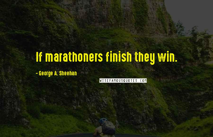 George A. Sheehan quotes: If marathoners finish they win.