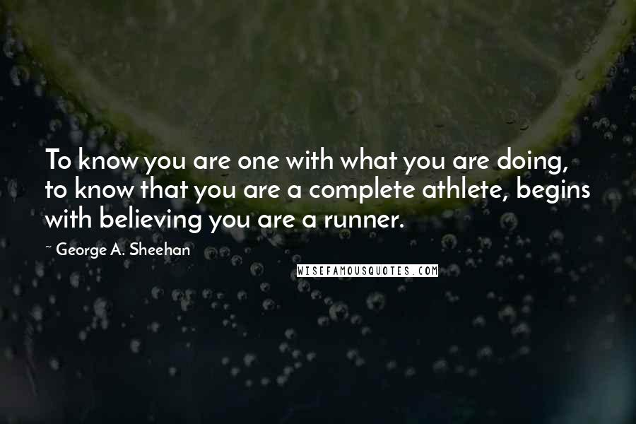 George A. Sheehan quotes: To know you are one with what you are doing, to know that you are a complete athlete, begins with believing you are a runner.