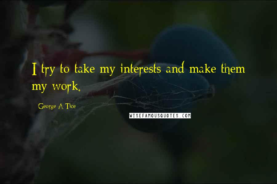George A Tice quotes: I try to take my interests and make them my work.