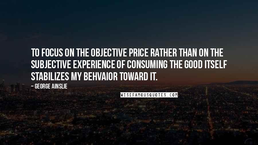 George Ainslie quotes: To focus on the objective price rather than on the subjective experience of consuming the good itself stabilizes my behvaior toward it.