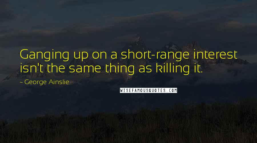 George Ainslie quotes: Ganging up on a short-range interest isn't the same thing as killing it.