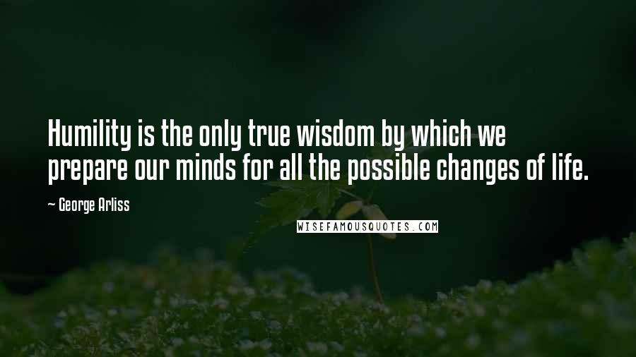 George Arliss quotes: Humility is the only true wisdom by which we prepare our minds for all the possible changes of life.