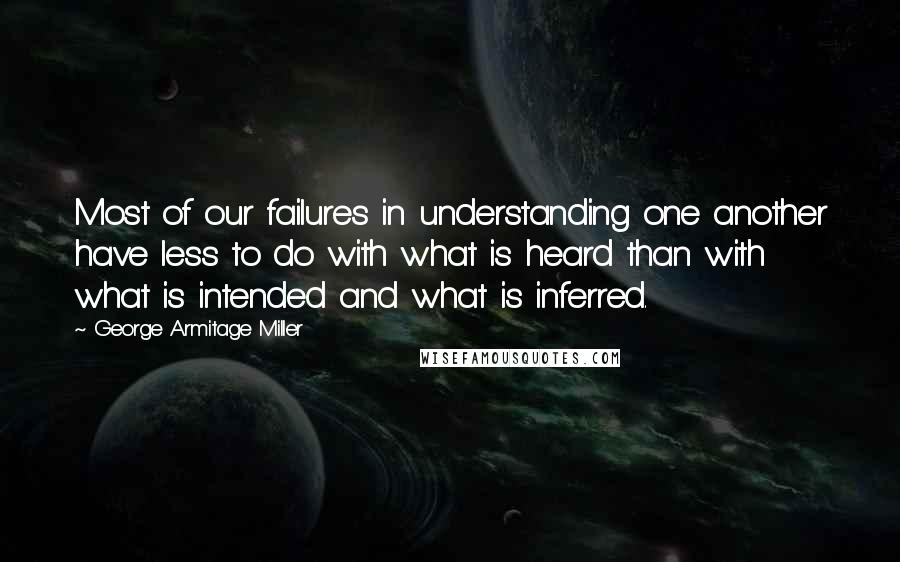 George Armitage Miller quotes: Most of our failures in understanding one another have less to do with what is heard than with what is intended and what is inferred.