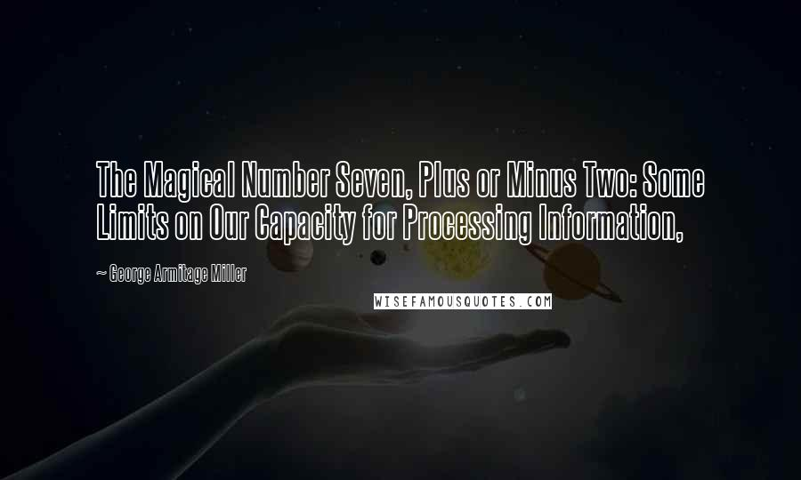 George Armitage Miller quotes: The Magical Number Seven, Plus or Minus Two: Some Limits on Our Capacity for Processing Information,
