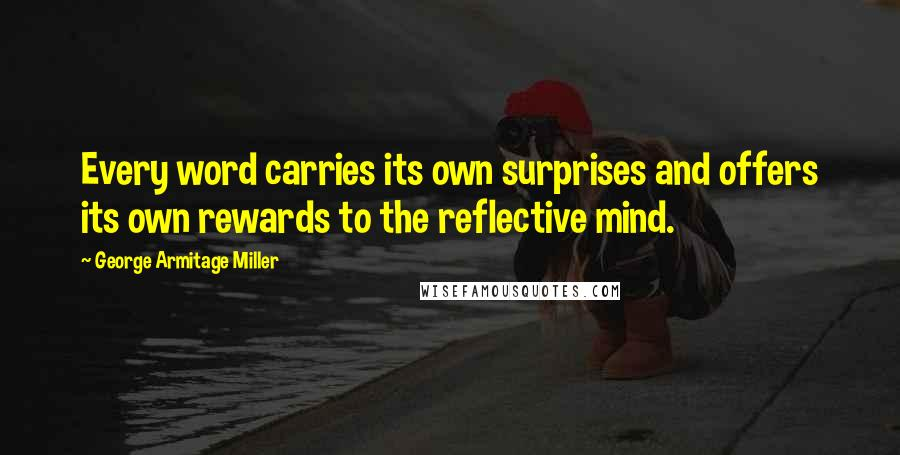 George Armitage Miller quotes: Every word carries its own surprises and offers its own rewards to the reflective mind.