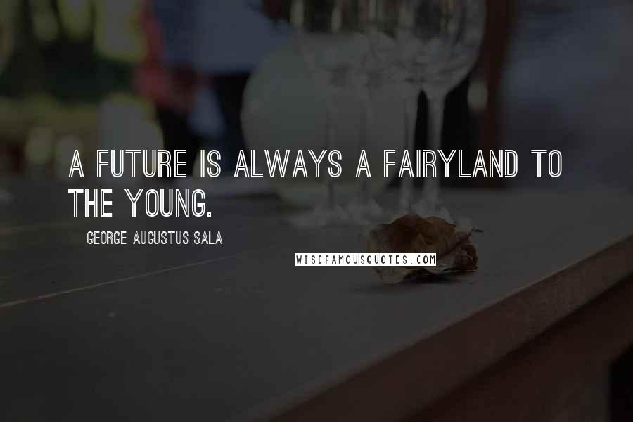 George Augustus Sala quotes: A future is always a fairyland to the young.