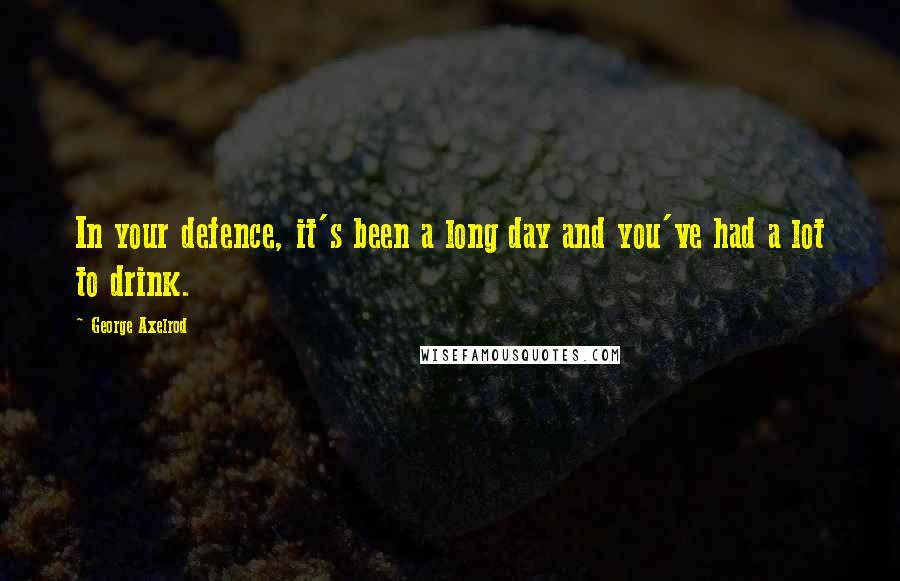 George Axelrod quotes: In your defence, it's been a long day and you've had a lot to drink.