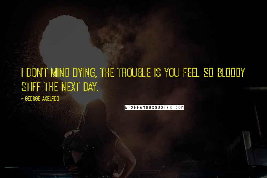 George Axelrod quotes: I don't mind dying, the trouble is you feel so bloody stiff the next day.