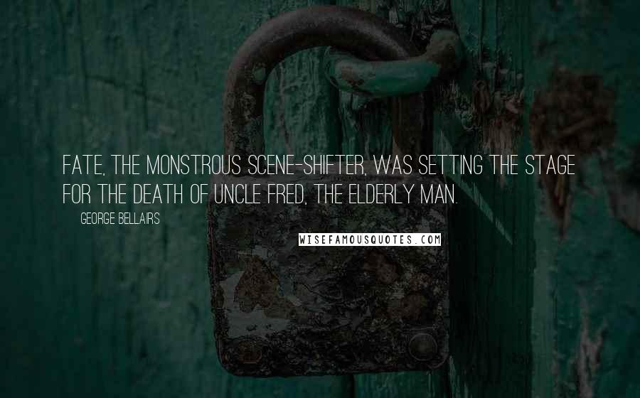 George Bellairs quotes: Fate, the monstrous scene-shifter, was setting the stage for the death of Uncle Fred, the elderly man.