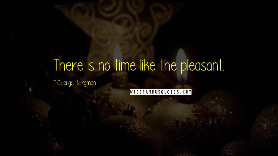 George Bergman quotes: There is no time like the pleasant.