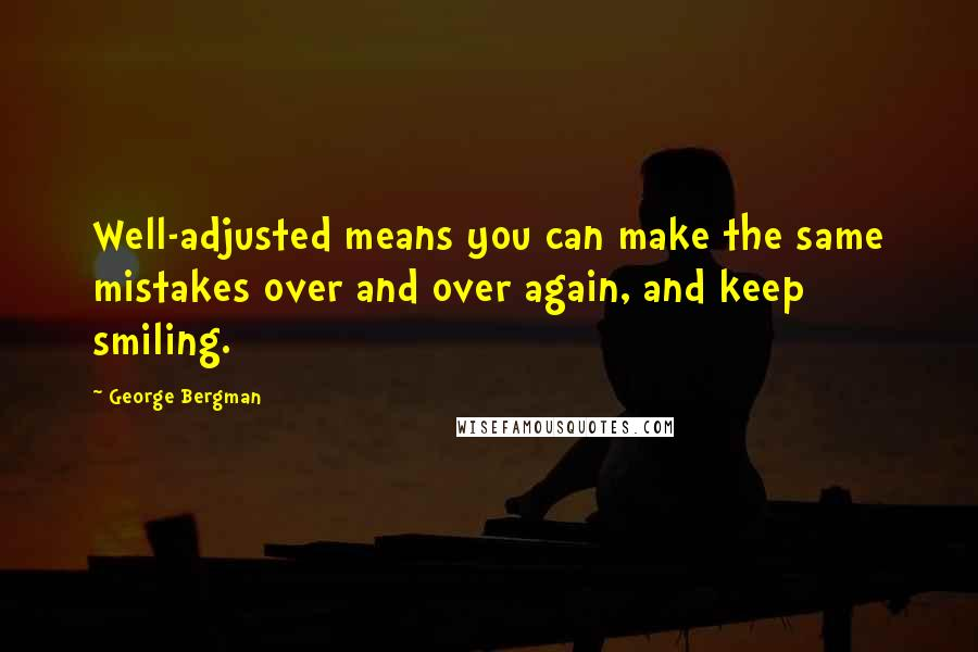 George Bergman quotes: Well-adjusted means you can make the same mistakes over and over again, and keep smiling.