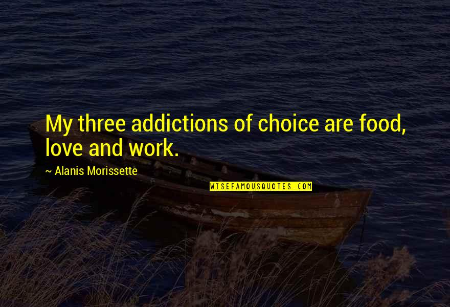 George Bernard Shaw Funny Quotes By Alanis Morissette: My three addictions of choice are food, love