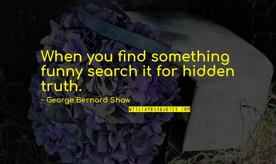 George Bernard Shaw Funny Quotes By George Bernard Shaw: When you find something funny search it for