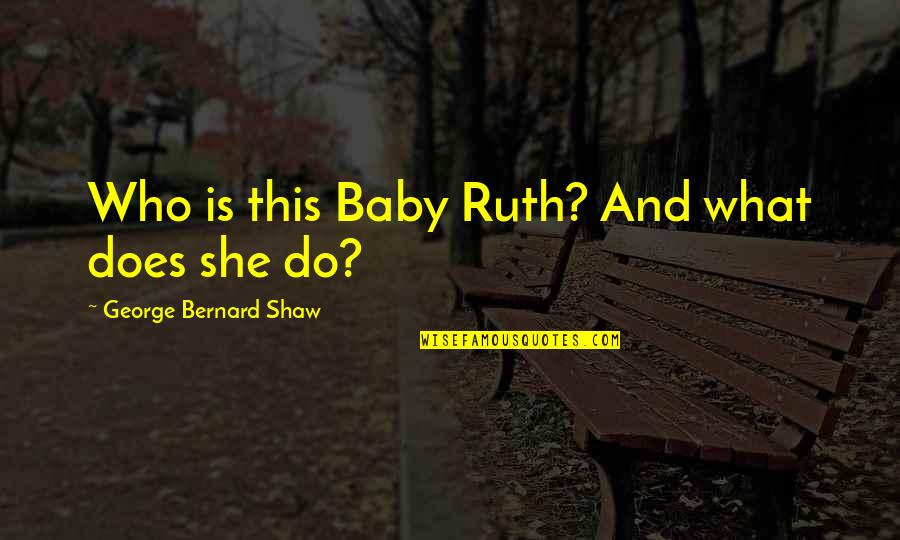 George Bernard Shaw Funny Quotes By George Bernard Shaw: Who is this Baby Ruth? And what does