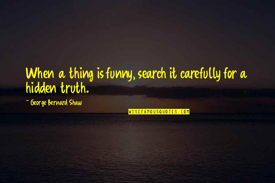 George Bernard Shaw Funny Quotes By George Bernard Shaw: When a thing is funny, search it carefully