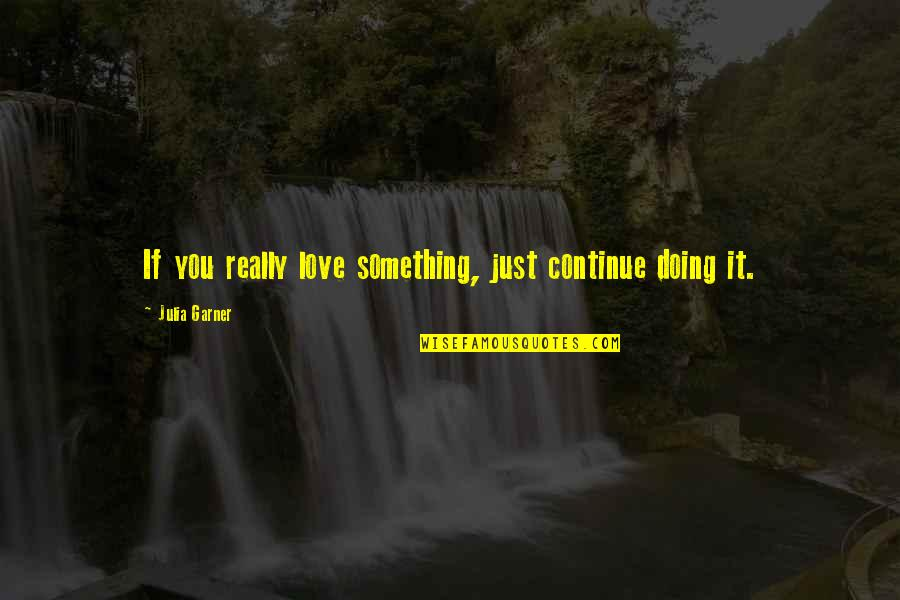 George Bernard Shaw Funny Quotes By Julia Garner: If you really love something, just continue doing