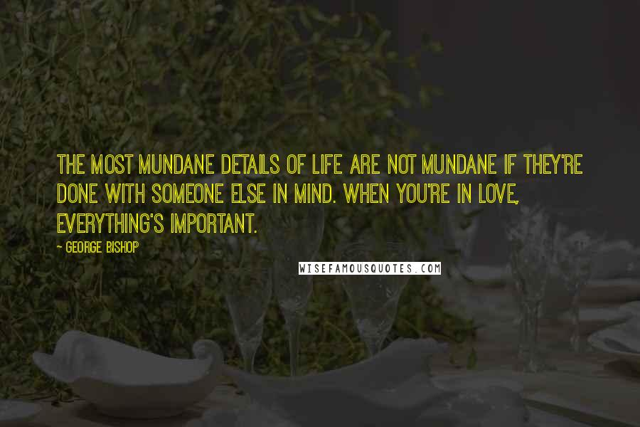 George Bishop quotes: The most mundane details of life are not mundane if they're done with someone else in mind. When you're in love, everything's important.