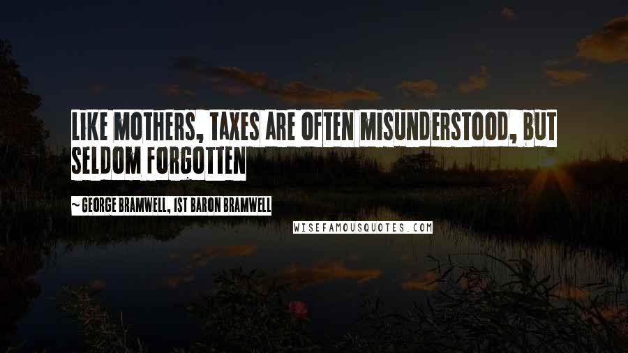 George Bramwell, 1st Baron Bramwell quotes: Like mothers, taxes are often misunderstood, but seldom forgotten