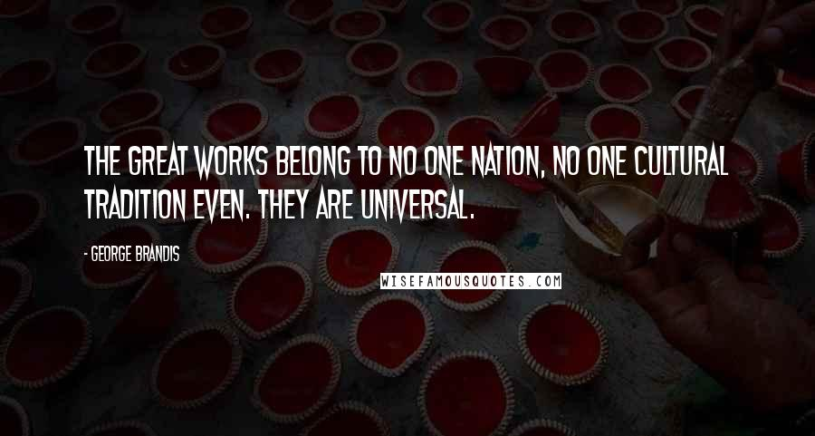 George Brandis quotes: The great works belong to no one nation, no one cultural tradition even. They are universal.