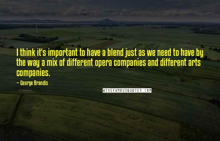 George Brandis quotes: I think it's important to have a blend just as we need to have by the way a mix of different opera companies and different arts companies.