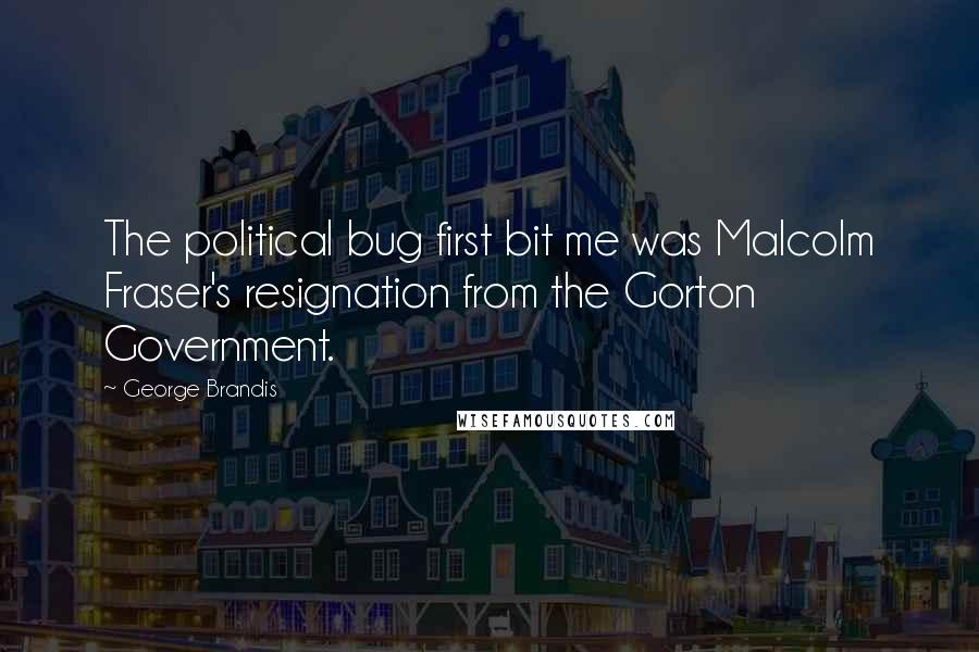 George Brandis quotes: The political bug first bit me was Malcolm Fraser's resignation from the Gorton Government.