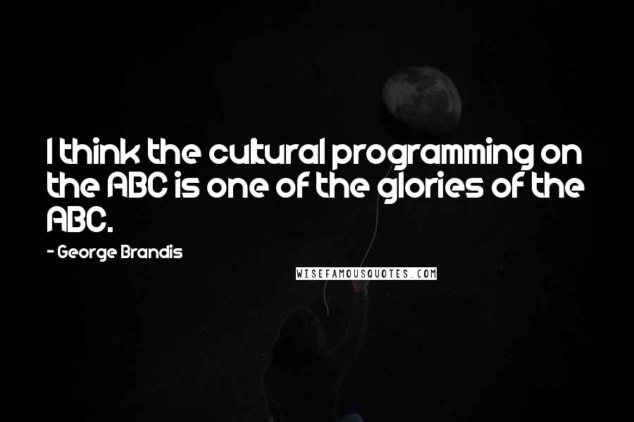 George Brandis quotes: I think the cultural programming on the ABC is one of the glories of the ABC.