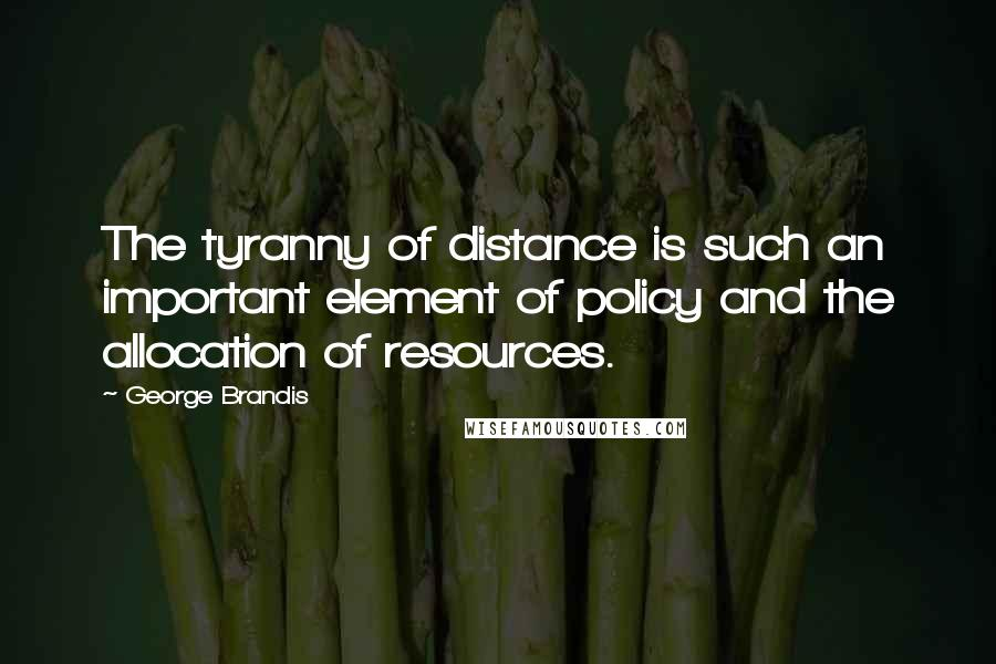 George Brandis quotes: The tyranny of distance is such an important element of policy and the allocation of resources.