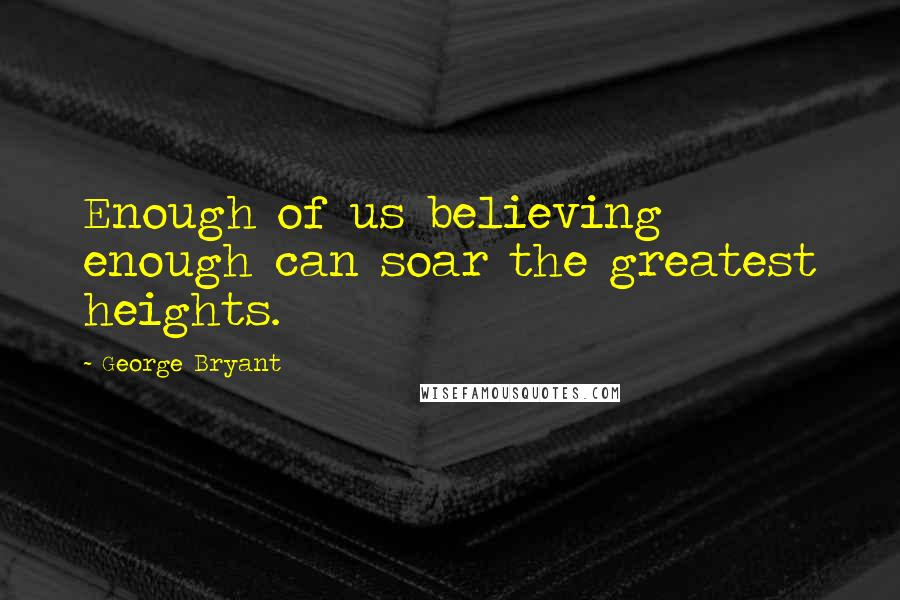 George Bryant quotes: Enough of us believing enough can soar the greatest heights.