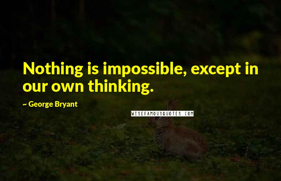 George Bryant quotes: Nothing is impossible, except in our own thinking.