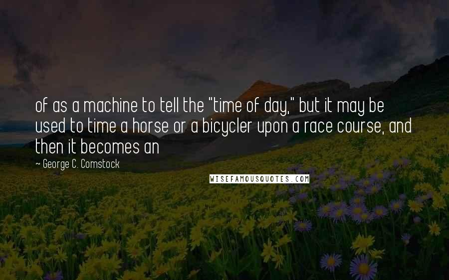 "George C. Comstock quotes: of as a machine to tell the ""time of day,"" but it may be used to time a horse or a bicycler upon a race course, and then it becomes"