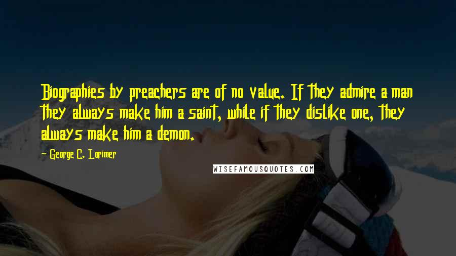 George C. Lorimer quotes: Biographies by preachers are of no value. If they admire a man they always make him a saint, while if they dislike one, they always make him a demon.