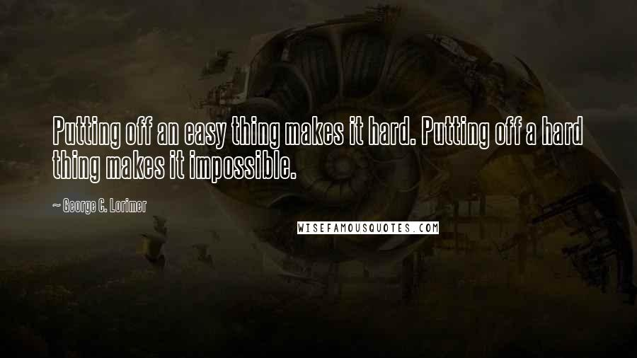 George C. Lorimer quotes: Putting off an easy thing makes it hard. Putting off a hard thing makes it impossible.