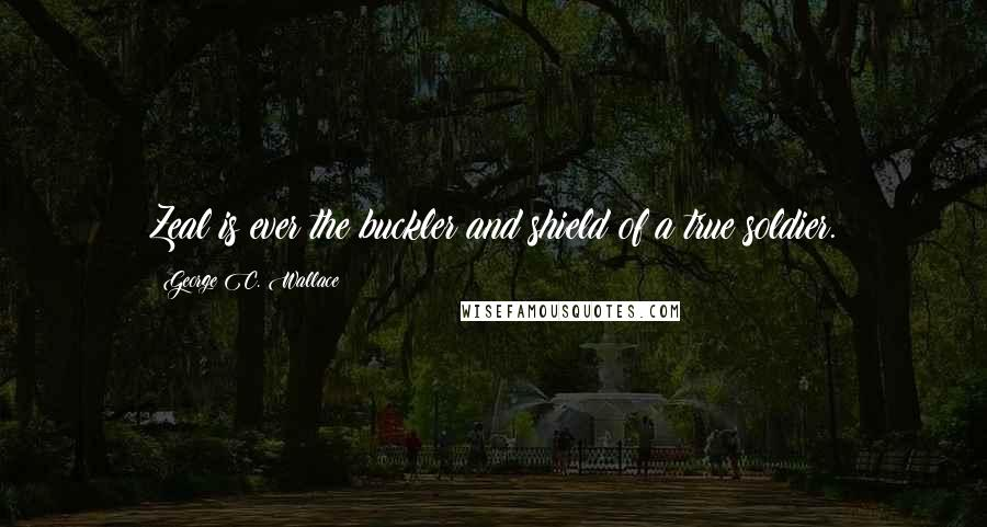 George C. Wallace quotes: Zeal is ever the buckler and shield of a true soldier.
