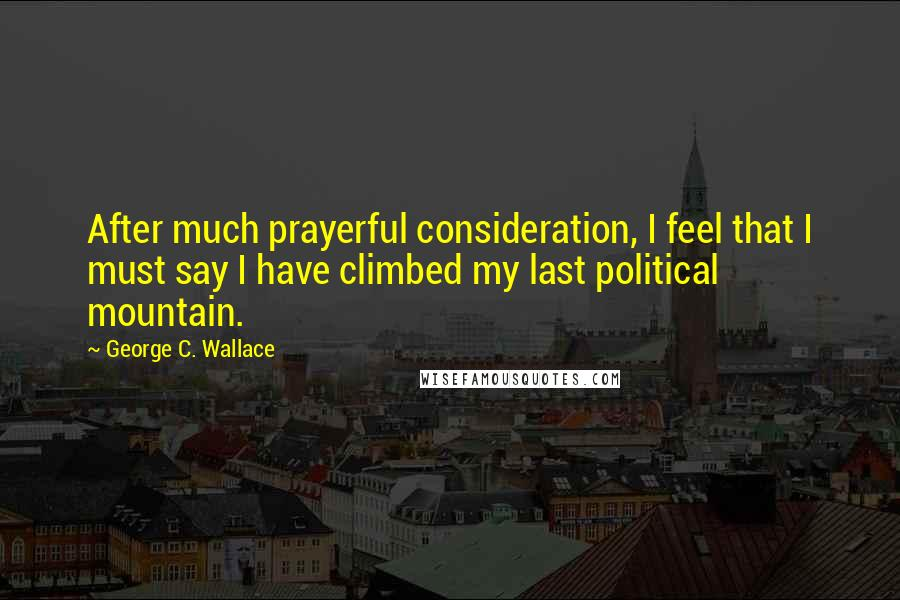 George C. Wallace quotes: After much prayerful consideration, I feel that I must say I have climbed my last political mountain.