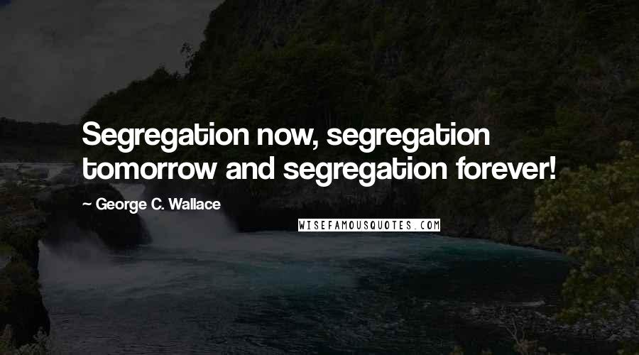 George C. Wallace quotes: Segregation now, segregation tomorrow and segregation forever!